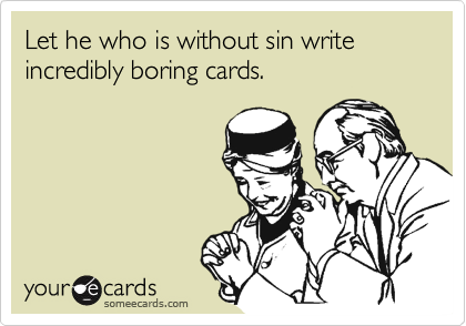Let he who is without sin write incredibly boring cards.