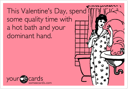 This Valentine's Day, spend some quality time with a hot bath and your dominant hand.