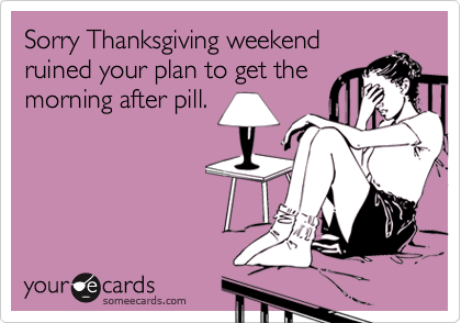 Sorry Thanksgiving weekendruined your plan to get themorning after pill.