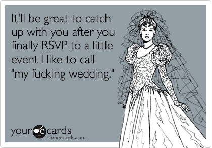 """It'll be great to catch up with you after you finally RSVP to a littleevent I like to call """"my fucking wedding."""""""