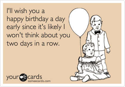 Ill Wish You A Happy Birthday A Day Early Since Its Likely I Won – Happy Early Birthday Card
