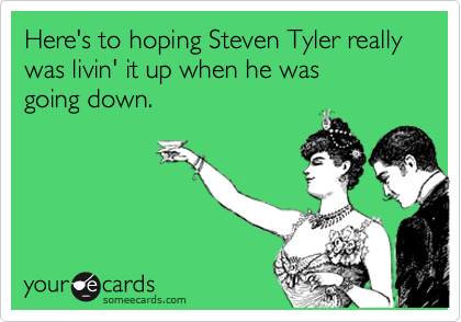 Here's to hoping Steven Tyler really was livin' it up when he was 