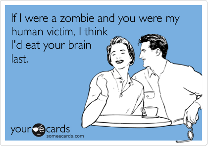 If I were a zombie and you were my human victim, I thinkI'd eat your brainlast.