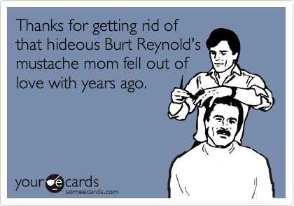 Thanks for getting rid ofthat hideous Burt Reynold'smustache mom fell out oflove with years ago.