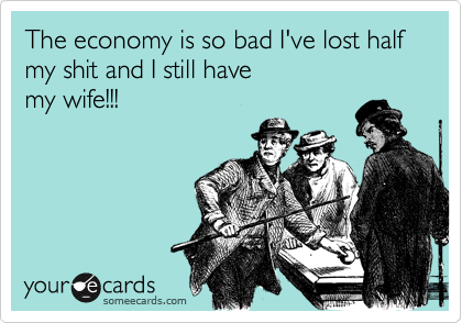 The economy is so bad I've lost halfmy shit and I still have my wife!!!