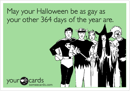 May your Halloween be as gay as your other 364 days of the year are.