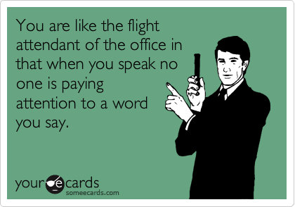 You are like the flightattendant of the office inthat when you speak noone is payingattention to a wordyou say.