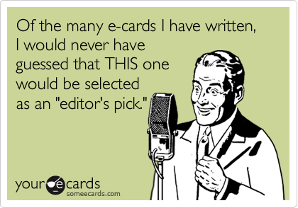 """Of the many e-cards I have written, I would never haveguessed that THIS onewould be selectedas an """"editor's pick."""""""