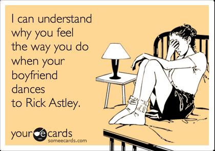 I can understandwhy you feelthe way you dowhen yourboyfrienddancesto Rick Astley.