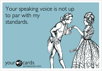 Your speaking voice is not up