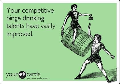 Your competitivebinge drinkingtalents have vastlyimproved.
