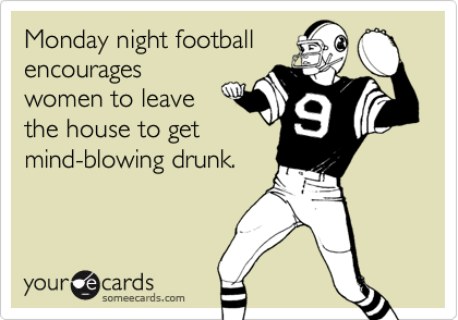 Monday night footballencourageswomen to leavethe house to getmind-blowing drunk.