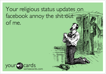 Your religious status updates on facebook annoy the shit out of me.