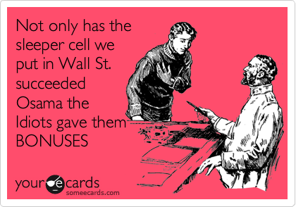 Not only has thesleeper cell weput in Wall St.succeededOsama theIdiots gave themBONUSES