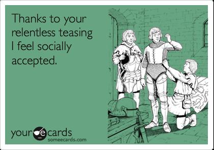 Thanks to yourrelentless teasingI feel sociallyaccepted.