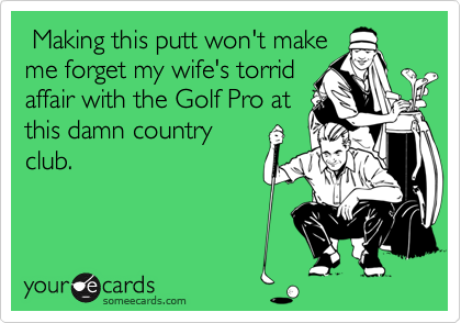 Making this putt won't makeme forget my wife's torridaffair with the Golf Pro atthis damn countryclub.