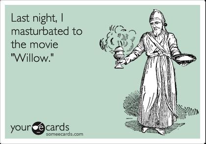 "Last night, I masturbated to the movie ""Willow."""