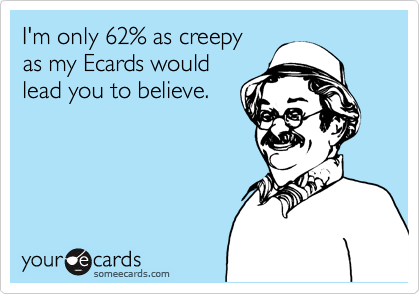 I'm only 62% as creepy as my Ecards would lead you to believe.