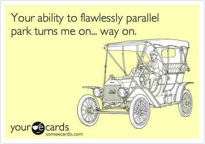 Your ability to flawlessly parallel park turns me on... way on.