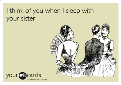 I think of you when I sleep with your sister.