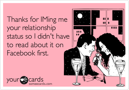 Thanks for IMing meyour relationshipstatus so I didn't haveto read about it onFacebook first.
