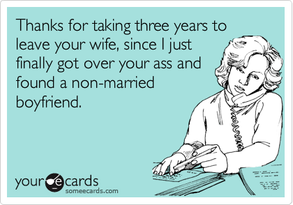 Thanks for taking three years to leave your wife, since I