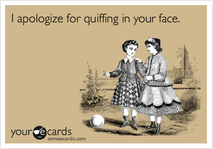 I apologize for quiffing in your face.