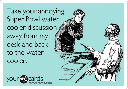 Take your annoyingSuper Bowl watercooler discussionaway from mydesk and backto the watercooler.