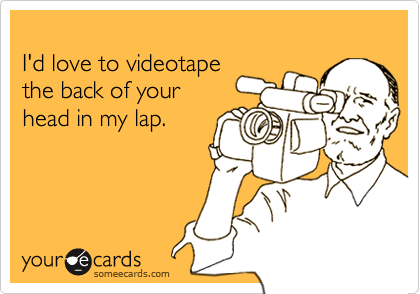 I'd love to videotapethe back of yourhead in my lap.