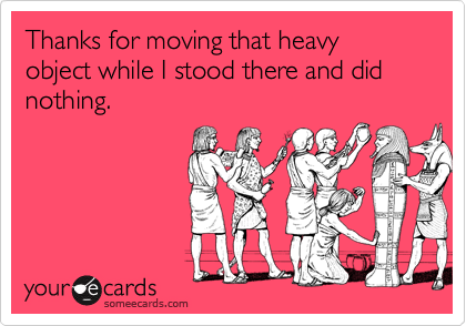 Thanks for moving that heavy object while I stood there and did nothing.