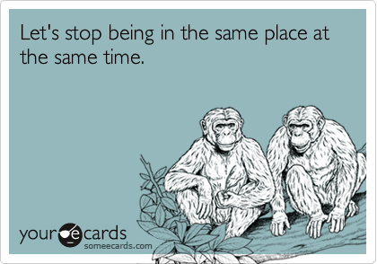 Let's stop being in the same place at the same time.