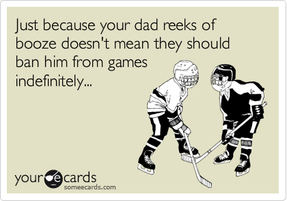 Just because your dad reeks of booze doesn't mean they should ban him from games