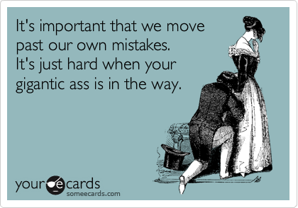 It's important that we move past our own mistakes.  It's just hard when your gigantic ass is in the way.