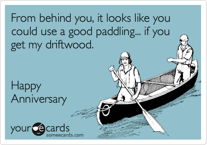 From behind you, it looks like you could use a good paddling... if you get my driftwood.