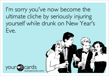 I'm sorry you've now become the ultimate cliche by seriously injuring yourself while drunk on New Year's Eve.