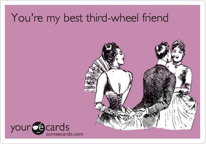 You're my best third-wheel friend