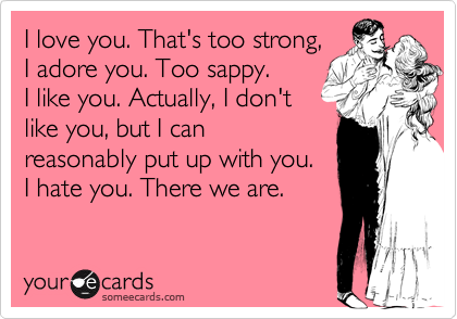 I love you. That's too strong,I adore you. Too sappy.I like you. Actually, I don'tlike you, but I canreasonably put up with you.I hate you. There we are.