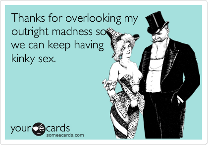 Thanks for overlooking myoutright madness sowe can keep havingkinky sex.