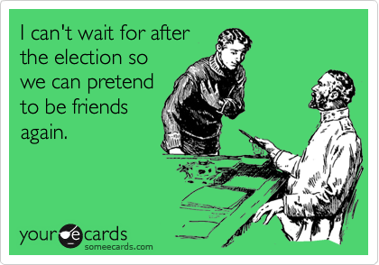 I can't wait for afterthe election sowe can pretendto be friendsagain.