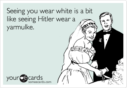 Seeing you wear white is a bit like seeing Hitler wear a yarmulke.