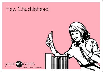 Hey, Chucklehead.