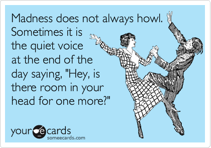 """Madness does not always howl.Sometimes it isthe quiet voiceat the end of theday saying, """"Hey, isthere room in yourhead for one more?"""""""