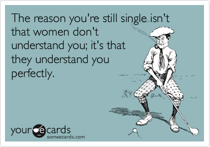 The reason you're still single isn't that women don't understand you; it's that they understand you perfectly.