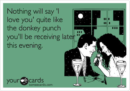 Nothing will say 'Ilove you' quite likethe donkey punchyou'll be receiving laterthis evening.