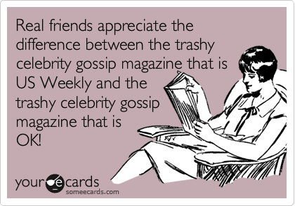 Real friends appreciate the difference between the trashy celebrity gossip magazine that is