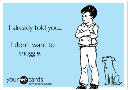 I already told you...    I don't want to        snuggle.