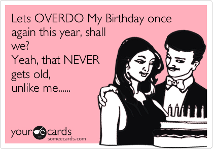 Lets OVERDO My Birthday once again this year, shall we? Yeah, that NEVER gets old,  unlike me......