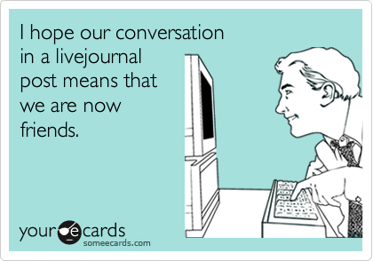 I hope our conversation in a livejournalpost means that we are nowfriends.