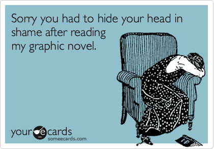 Sorry you had to hide your head in shame after readingmy graphic novel.