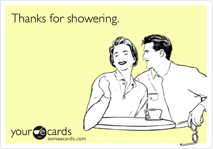Thanks for showering.
